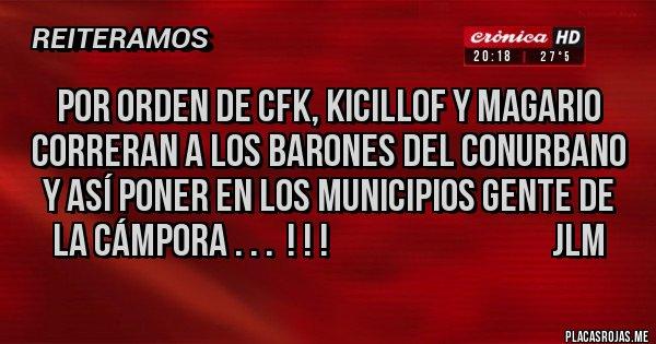 Placas Rojas - POR ORDEN DE CFK, KICILLOF Y MAGARIO CORRERAN A LOS BARONES DEL CONURBANO Y ASÍ PONER EN LOS MUNICIPIOS GENTE DE LA CÁMPORA . . .  ! ! !                                  JLM
