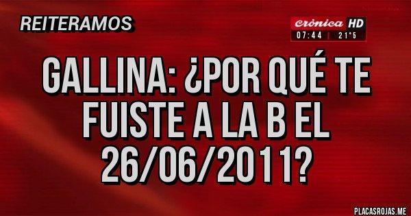 Placas Rojas - GALLINA: ¿POR QUÉ TE FUISTE A LA B EL 26/06/2011?