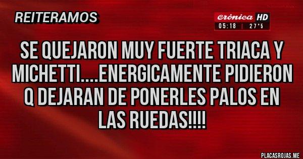 Placas Rojas - Se quejaron muy fuerte Triaca y Michetti....energicamente pidieron q dejaran de ponerles palos en las ruedas!!!!