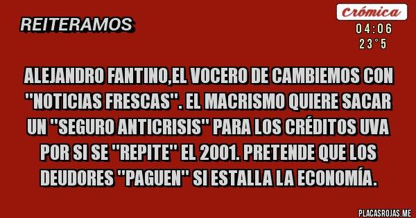 Placas Rojas - ALEJANDRO FANTINO,EL VOCERO DE CAMBIEMOS CON ''NOTICIAS FRESCAS''. EL MACRISMO QUIERE SACAR UN ''SEGURO ANTICRISIS'' PARA LOS CRÉDITOS UVA POR SI SE ''REPITE'' EL 2001. PRETENDE QUE LOS DEUDORES ''PAGUEN'' SI ESTALLA LA ECONOMÍA.