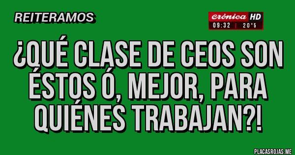 Placas Rojas - ¿Qué clase de CEOS son éstos ó, mejor, para quiénes trabajan?!