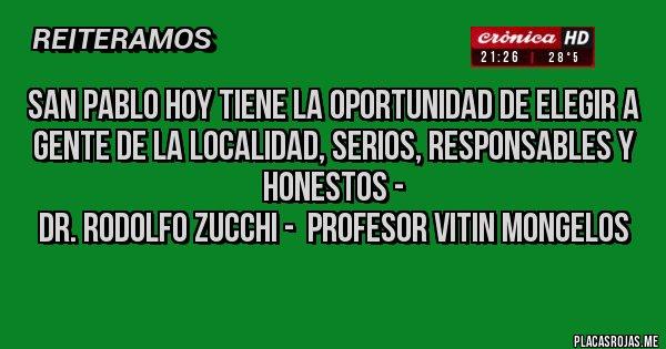 Placas Rojas - SAN PABLO HOY TIENE LA OPORTUNIDAD DE ELEGIR A GENTE DE LA LOCALIDAD, SERIOS, RESPONSABLES Y HONESTOS - DR. RODOLFO ZUCCHI -  PROFESOR VITIN MONGELOS