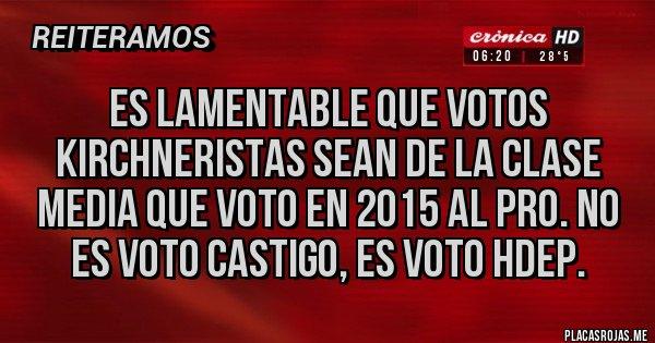 Placas Rojas - ES LAMENTABLE QUE VOTOS KIRCHNERISTAS SEAN DE LA CLASE MEDIA QUE VOTO EN 2015 AL PRO. NO ES VOTO CASTIGO, ES VOTO HDEP.
