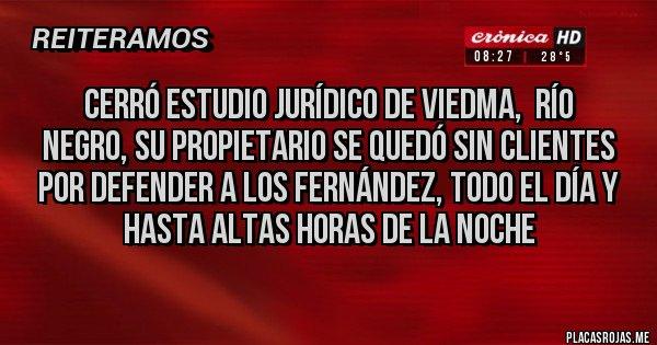 Placas Rojas - CERRÓ ESTUDIO JURÍDICO DE VIEDMA,  RÍO NEGRO, SU PROPIETARIO SE QUEDÓ SIN CLIENTES POR DEFENDER A LOS FERNÁNDEZ, TODO EL DÍA Y HASTA ALTAS HORAS DE LA NOCHE
