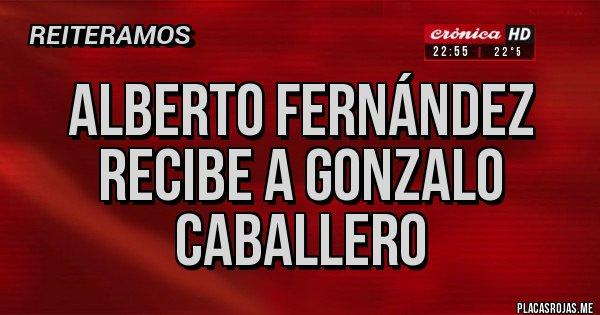 Placas Rojas - ALBERTO FERNÁNDEZ RECIBE A GONZALO CABALLERO