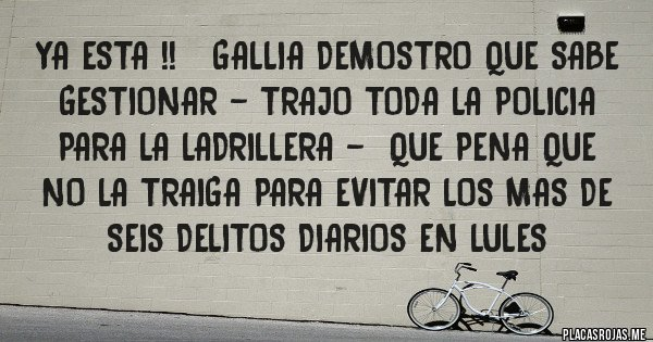 Placas Rojas - YA ESTA !!   GALLIA DEMOSTRO QUE SABE GESTIONAR - TRAJO TODA LA POLICIA PARA LA LADRILLERA -  QUE PENA QUE NO LA TRAIGA PARA EVITAR LOS MAS DE SEIS DELITOS DIARIOS EN LULES