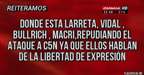Placas Rojas - Donde esta Larreta, Vidal , Bullrich , Macri,repudiando el ataque a C5N ya que ellos hablan de la libertad de expresión
