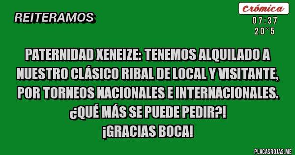 Placas Rojas - PATERNIDAD XENEIZE: Tenemos ALQUILADO a nuestro Clásico RiBal de local y visitante, por Torneos Nacionales e Internacionales. ¿Qué más se puede pedir?! ¡GRACIAS BOCA!