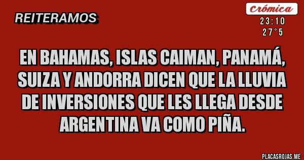 Placas Rojas - En Bahamas, Islas Caiman, Panamá, Suiza y Andorra dicen que la lluvia de inversiones que les llega desde Argentina va como piña.