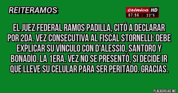 Placas Rojas - El JUEZ Federal Ramos Padilla, citó a declarar por 2da. vez consecutiva al Fiscal STORNELLI: debe explicar su vínculo con D'alessio, SANTORO y Bonadío. La 1era. vez no se presentó, si decide ir que lleve su celular para ser peritado. Gracias.