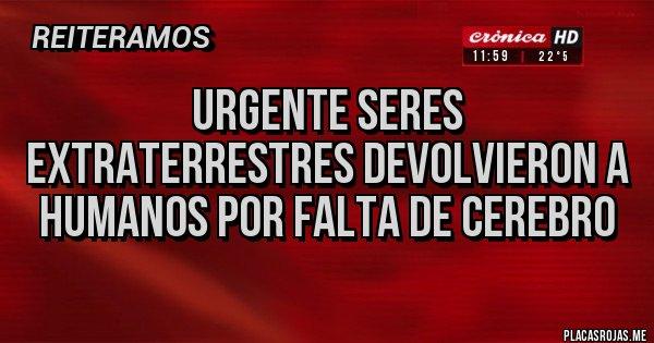 Placas Rojas - Urgente seres extraterrestres devolvieron a humanos por falta de cerebro