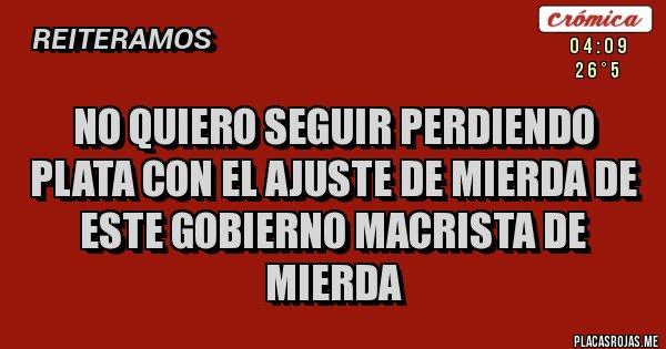 Placas Rojas - NO QUIERO SEGUIR PERDIENDO PLATA CON EL AJUSTE DE MIERDA DE ESTE GOBIERNO MACRISTA DE MIERDA