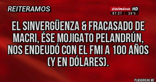 Placas Rojas - El sinvergüenza & fracasado de Macri, ése mojigato pelandrún, nos endeudó con el FMI a 100 años (y en dólares).