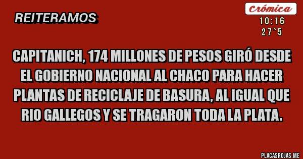 Placas Rojas - Capitanich, 174 millones de pesos giró desde el gobierno nacional al Chaco para hacer plantas de reciclaje de basura, al igual que Rio Gallegos y se tragaron toda la plata.
