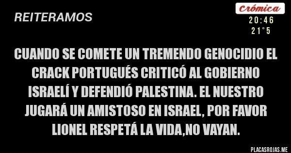 Placas Rojas - Cuando se comete un tremendo genocidio el crack portugués criticó al gobierno Israelí y defendió Palestina. El nuestro jugará un amistoso en Israel, por favor Lionel respetá la vida,no vayan.