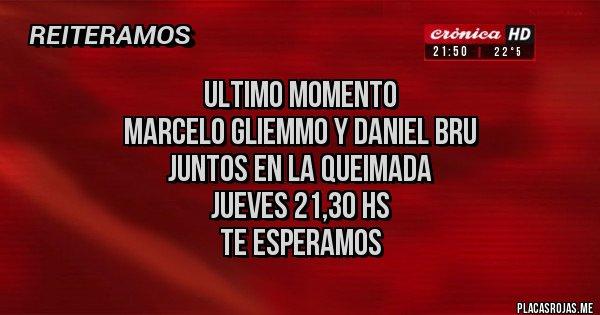 Placas Rojas - ULTIMO MOMENTO  MARCELO GLIEMMO Y DANIEL BRU  JUNTOS EN LA QUEIMADA  JUEVES 21,30 HS  TE ESPERAMOS