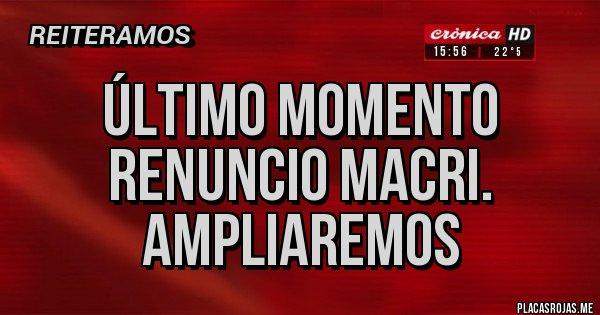 Placas Rojas - Último momento Renuncio Macri. Ampliaremos