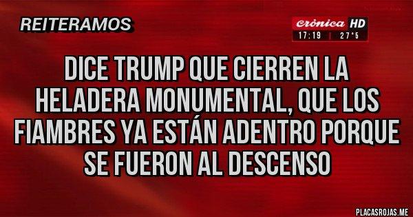 Placas Rojas - Dice Trump que cierren la heladera Monumental, que los fiambres ya están adentro porque se fueron al descenso