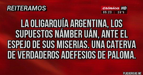 Placas Rojas - La oligarquía Argentina, los supuestos námber uán, ante el espejo de sus miserias. Una caterva de verdaderos adefesios de paloma.