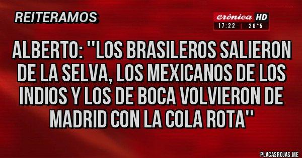 Placas Rojas - Alberto: ''los brasileros salieron de la selva, los mexicanos de los indios y los de Boca volvieron de Madrid con la cola rota''