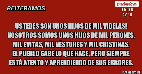 Placas Rojas - Ustedes son unos hijos de mil Videlas! Nosotros somos unos hijos de mil Perones, mil Evitas, mil Néstores y mil Cristinas. EL PUEBLO SABE LO QUE HACE, PERO SIEMPRE ESTÁ ATENTO Y APRENDIENDO DE SUS ERRORES.