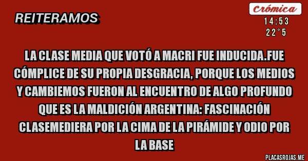 Placas Rojas - La clase media que votó a Macri fue inducida.Fue cómplice de su propia desgracia, porque los medios y Cambiemos fueron al encuentro de algo profundo que es la maldición argentina: fascinación clasemediera por la cima de la pirámide y odio por la base