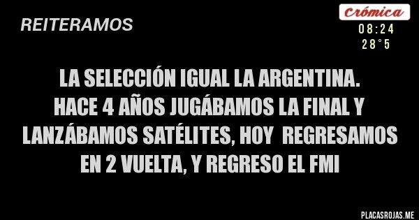 Placas Rojas - LA SELECCIÓN IGUAL LA ARGENTINA.  HACE 4 AÑOS JUGÁBAMOS LA FINAL Y LANZÁBAMOS SATÉLITES, HOY  REGRESAMOS EN 2 VUELTA, Y REGRESO EL FMI