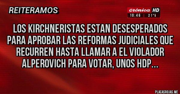 Placas Rojas - Los kirchneristas estan desesperados para aprobar las reformas judiciales que recurren hasta llamar a el violador Alperovich para votar, unos hdp...