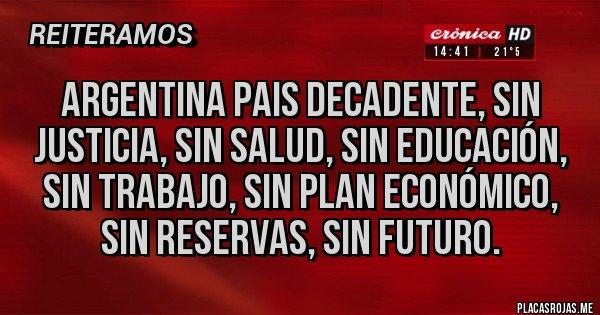 Placas Rojas - ARGENTINA PAIS DECADENTE, SIN JUSTICIA, SIN SALUD, SIN EDUCACIÓN, SIN TRABAJO, SIN PLAN ECONÓMICO, SIN RESERVAS, SIN FUTURO.