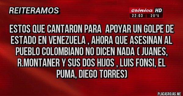 Placas Rojas - ESTOS QUE CANTARON PARA  APOYAR UN GOLPE DE ESTADO EN VENEZUELA , ahora que asesinan al pueblo colombiano no dicen nada ( Juanes, R.Montaner y sus dos hijos , Luis Fonsi, el Puma, Diego Torres)