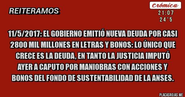 Placas Rojas - 11/5/2017: El Gobierno emitió nueva deuda por casi 2800 mil millones en letras y bonos: LO ÚNICO QUE CRECE ES LA DEUDA, en tanto la Justicia imputó ayer a Caputo por maniobras con Acciones y Bonos del Fondo de Sustentabilidad de la Anses.