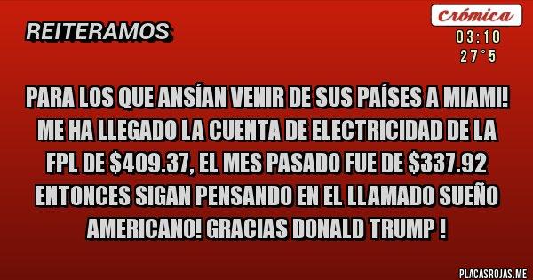 Placas Rojas - PARA LOS QUE ANSÍAN VENIR DE SUS PAÍSES A MIAMI! ME HA LLEGADO LA CUENTA DE ELECTRICIDAD DE LA FPL DE $409.37, EL MES PASADO FUE DE $337.92 ENTONCES SIGAN PENSANDO EN EL LLAMADO SUEÑO AMERICANO! GRACIAS DONALD TRUMP !