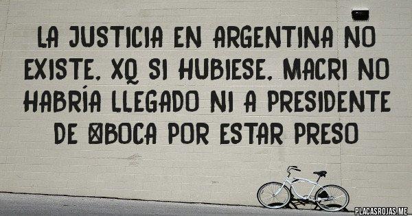 Placas Rojas - La Justicia en ARGENTINA no existe, xq si hubiese, Macri no habría llegado ni a Presidente de #Boca por estar preso