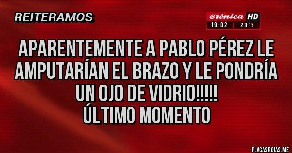 Placas Rojas - Aparentemente a Pablo Pérez le amputarían el brazo y le pondría un ojo de vidrio!!!!! Último momento