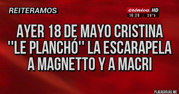 Placas Rojas - AYER 18 DE MAYO CRISTINA ''LE PLANCHÓ'' LA ESCARAPELA A MAGNETTO Y A MACRI