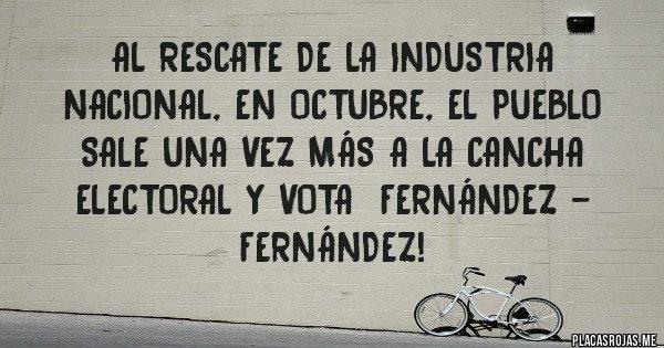 Placas Rojas - Al rescate de la industria nacional, en octubre, el pueblo sale una vez más a la cancha electoral y vota  Fernández - Fernández!