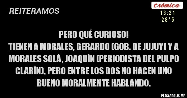 Placas Rojas - PERO QUÉ CURIOSO!  TIENEN A MORALES, GERARDO (GOB. DE JUJUY) Y A MORALES SOLÁ, JOAQUÍN (PERIODISTA DEL PULPO CLARÍN), PERO ENTRE LOS DOS NO HACEN UNO BUENO MORALMENTE HABLANDO.