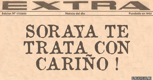 Placas Rojas - SORAYA TE TRATA CON CARIÑO !