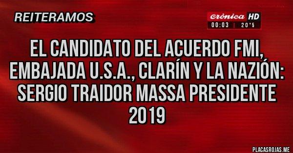 Placas Rojas - el candidato del acuerdo fmi, embajada u.s.a., clarín y la nazión: sergio traidor massa presidente 2019