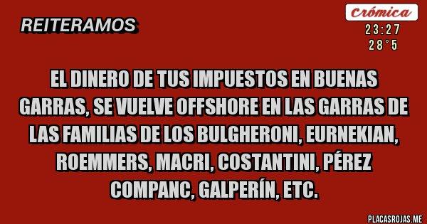 Placas Rojas - EL DINERO DE TUS IMPUESTOS EN BUENAS GARRAS, SE VUELVE OFFSHORE EN LAS GARRAS DE LAS FAMILIAS DE LOS BULGHERONI, EURNEKIAN, ROEMMERS, MACRI, COSTANTINI, PÉREZ COMPANC, GALPERÍN, ETC.