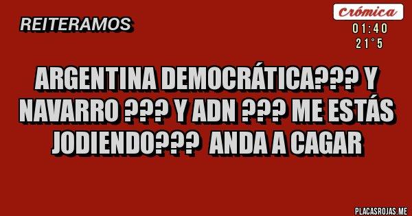 Placas Rojas - Argentina democrática??? Y Navarro ??? Y ADN ??? Me estás jodiendo???  Anda a cagar