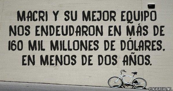 Placas Rojas - MACRI Y SU MEJOR EQUIPO NOS ENDEUDARON EN MÁS DE 160 MIL MILLONES DE DÓLARES, EN MENOS DE DOS AÑOS.