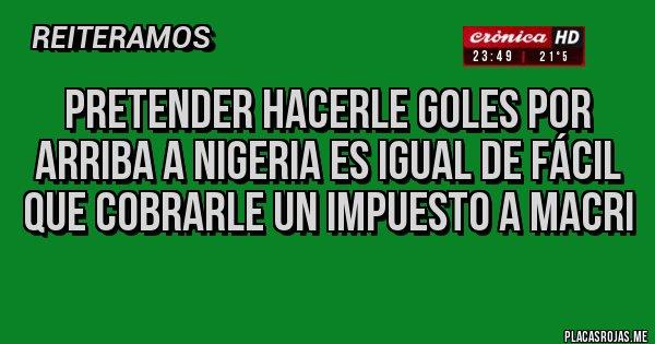 Placas Rojas - Pretender hacerle goles por arriba a Nigeria es igual de fácil que cobrarle un impuesto a Macri