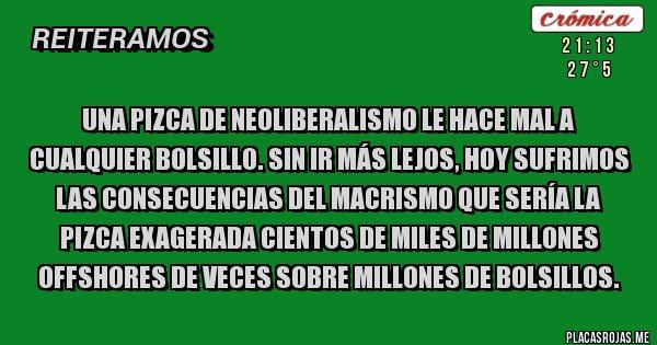 Placas Rojas - UNA PIZCA DE NEOLIBERALISMO LE HACE MAL A CUALQUIER BOLSILLO. SIN IR MÁS LEJOS, HOY SUFRIMOS LAS CONSECUENCIAS DEL MACRISMO QUE SERÍA LA PIZCA EXAGERADA CIENTOS DE MILES DE MILLONES OFFSHORES DE VECES SOBRE MILLONES DE BOLSILLOS.
