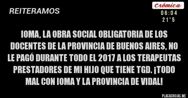 Placas Rojas - IOMA, LA OBRA SOCIAL OBLIGATORIA DE LOS DOCENTES DE LA PROVINCIA DE BUENOS AIRES, NO LE PAGÓ DURANTE TODO EL 2017 A LOS TERAPEUTAS PRESTADORES DE MI HIJO QUE TIENE TGD. ¡TODO MAL CON IOMA Y LA PROVINCIA DE VIDAL!