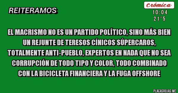 Placas Rojas - El macrismo no es un partido político, sino más bien un rejunte de teresos cínicos súpercaros, totalmente anti-pueblo, expertos en nada que no sea corrupción de todo tipo y color, todo combinado con la bicicleta financiera y la fuga offshore
