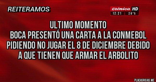 Placas Rojas - Ultimo momento Boca presentó una carta a la conmebol pidiendo no jugar el 8 de Diciembre debido a que tienen que armar el arbolito