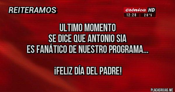 Placas Rojas - Ultimo momento  Se dice que Antonio Sia Es Fanático de nuestro programa...  ¡Feliz día del padre!
