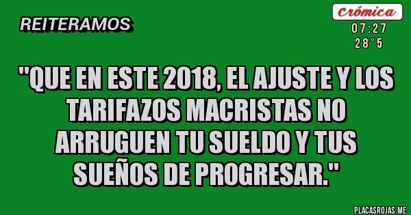 Placas Rojas - ''Que en este 2018, el Ajuste y los Tarifazos macristas no arruguen tu sueldo y tus sueños de progresar.''
