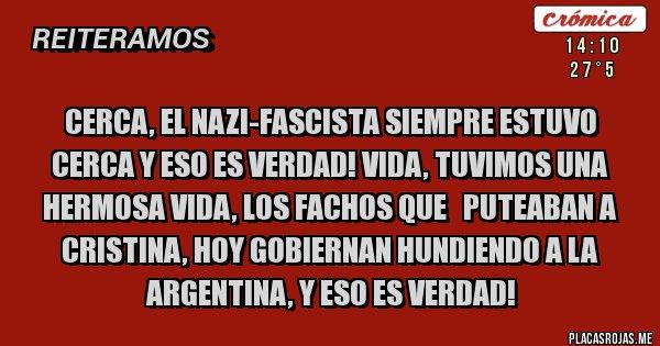 Placas Rojas - Cerca, el nazi-fascista siempre estuvo cerca y eso es verdad! Vida, tuvimos una hermosa vida, los fachos que   puteaban a Cristina, hoy gobiernan hundiendo a la Argentina, y eso es verdad!
